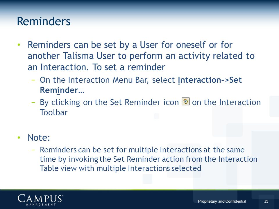 Proprietary and Confidential 35 Reminders can be set by a User for oneself or for another Talisma User to perform an activity related to an Interaction.