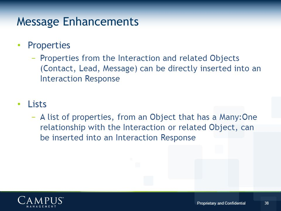 Proprietary and Confidential 38 Properties Properties from the Interaction and related Objects (Contact, Lead, Message) can be directly inserted into an Interaction Response Lists A list of properties, from an Object that has a Many:One relationship with the Interaction or related Object, can be inserted into an Interaction Response Message Enhancements