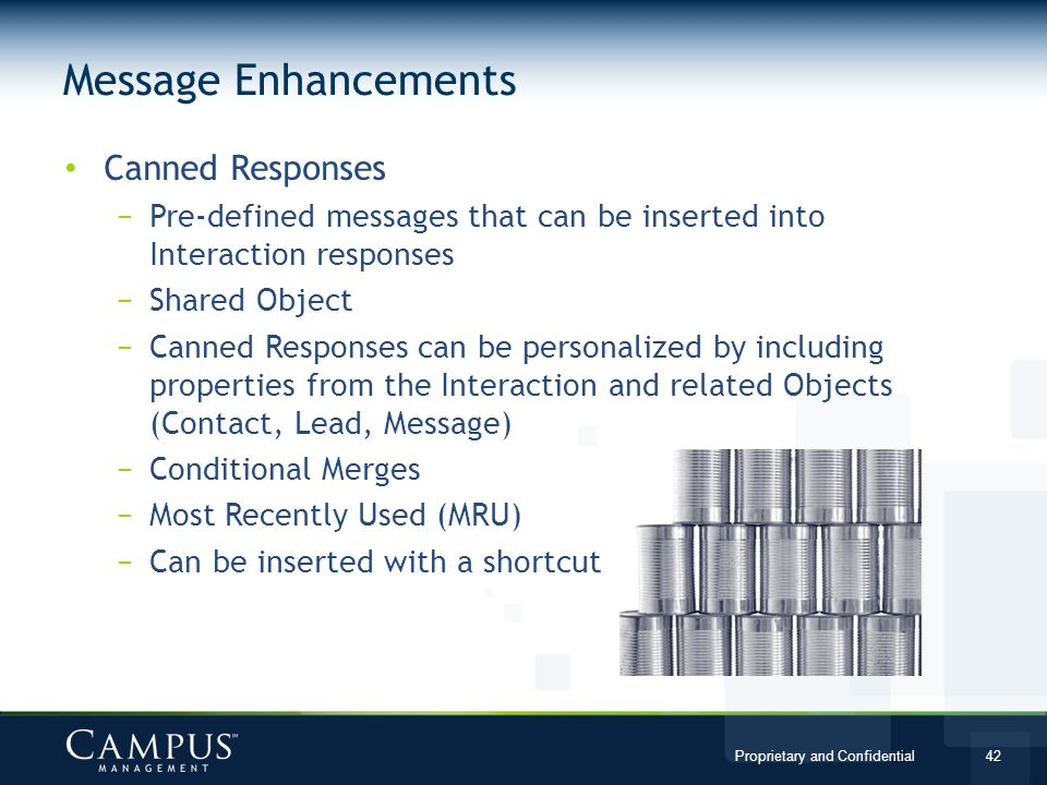 Proprietary and Confidential 42 Canned Responses Pre-defined messages that can be inserted into Interaction responses Shared Object Canned Responses can be personalized by including properties from the Interaction and related Objects (Contact, Lead, Message) Conditional Merges Most Recently Used (MRU) Can be inserted with a shortcut Message Enhancements