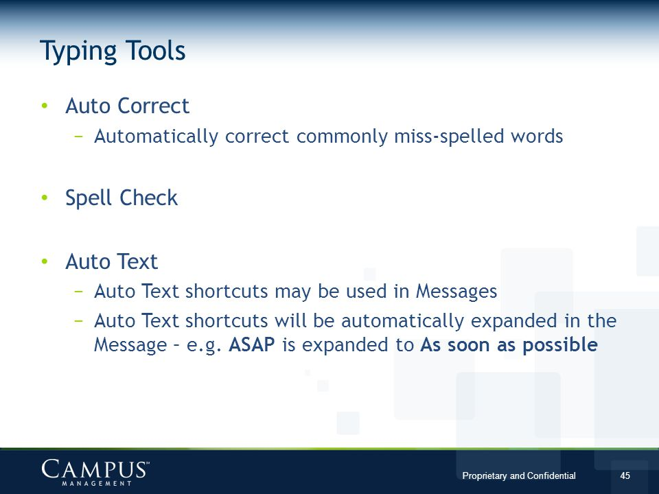 Proprietary and Confidential 45 Auto Correct Automatically correct commonly miss-spelled words Spell Check Auto Text Auto Text shortcuts may be used in Messages Auto Text shortcuts will be automatically expanded in the Message – e.g.