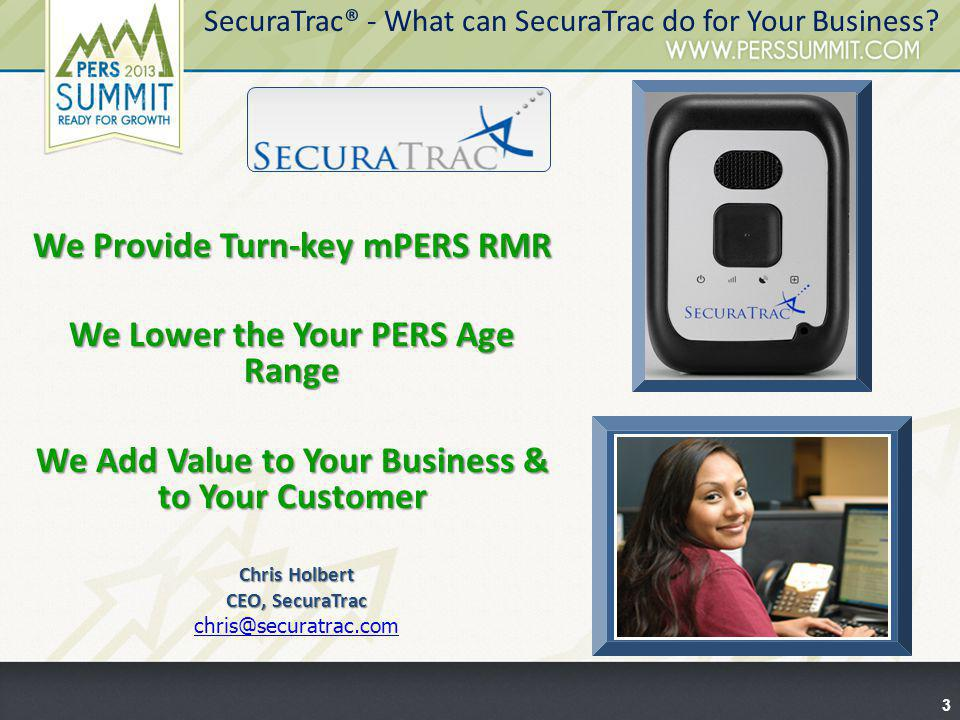 3 SecuraTrac® - What can SecuraTrac do for Your Business? We Provide Turn-key mPERS RMR We Lower the Your PERS Age Range We Add Value to Your Business