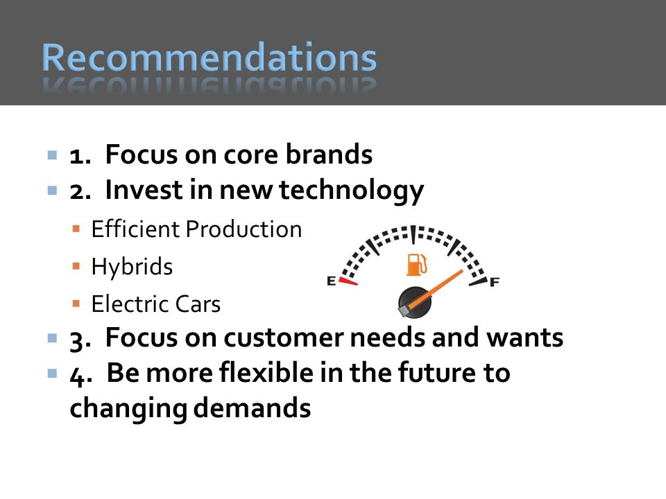1.Focus on core brands 2. Invest in new technology Efficient Production Hybrids Electric Cars 3.