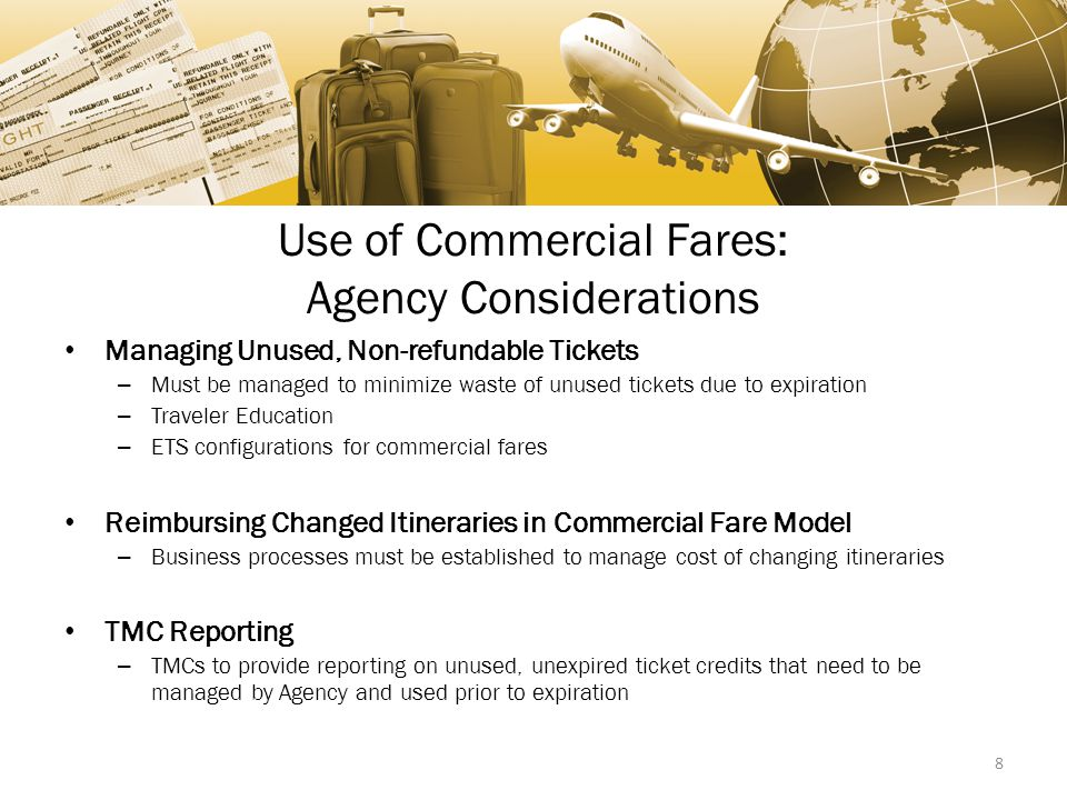 Use of Commercial Fares: Agency Considerations Managing Unused, Non-refundable Tickets – Must be managed to minimize waste of unused tickets due to expiration – Traveler Education – ETS configurations for commercial fares Reimbursing Changed Itineraries in Commercial Fare Model – Business processes must be established to manage cost of changing itineraries TMC Reporting – TMCs to provide reporting on unused, unexpired ticket credits that need to be managed by Agency and used prior to expiration 8