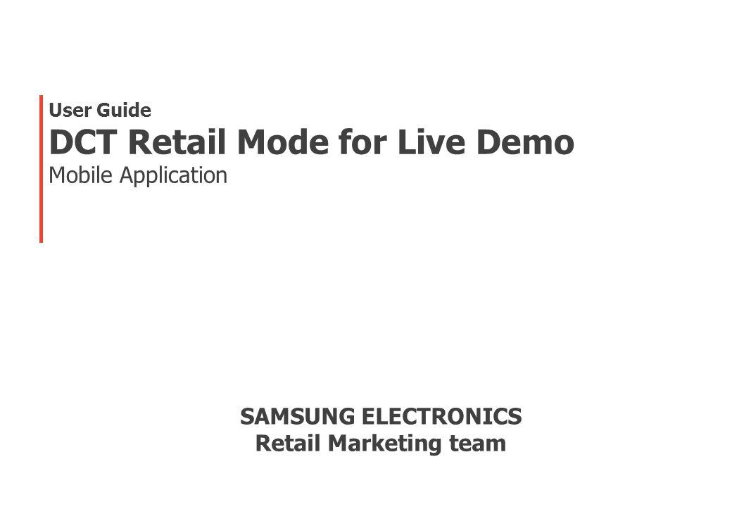 User Guide DCT Retail Mode for Live Demo Mobile Application SAMSUNG ELECTRONICS Retail Marketing team
