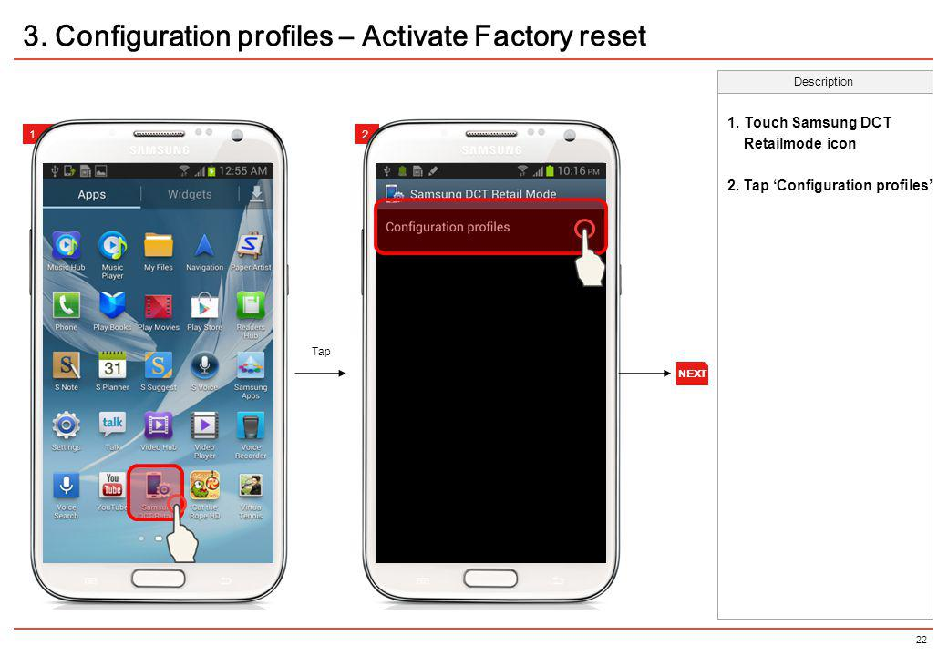 22 1. Touch Samsung DCT Retailmode icon 2. Tap Configuration profiles Description 12 3. Configuration profiles – Activate Factory reset Tap 12 NEXT