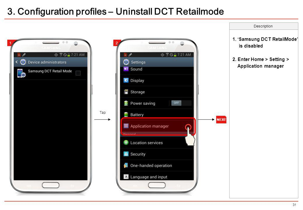 31 Description 12 3. Configuration profiles – Uninstall DCT Retailmode Tap 12 1. Samsung DCT RetailMode is disabled 2. Enter Home > Setting > Applicat
