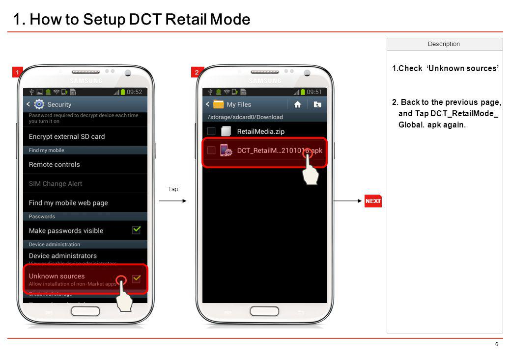 6 1.Check Unknown sources 2. Back to the previous page, and Tap DCT_RetailMode_ Global. apk again. Tap Description 212 1. How to Setup DCT Retail Mode