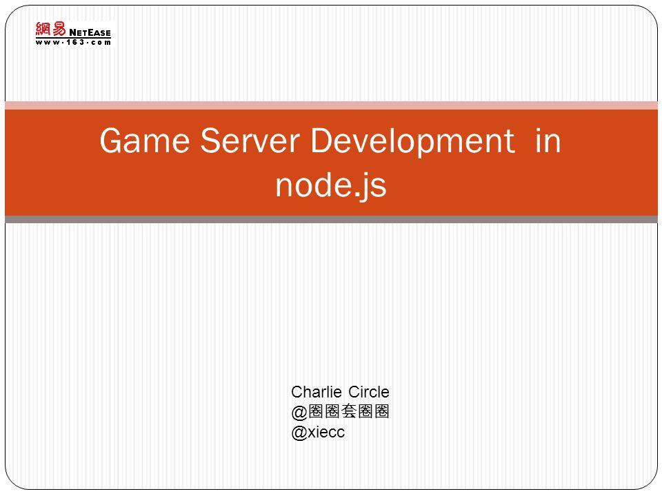 Game Server Development in node.js Charlie Circle @ @xiecc