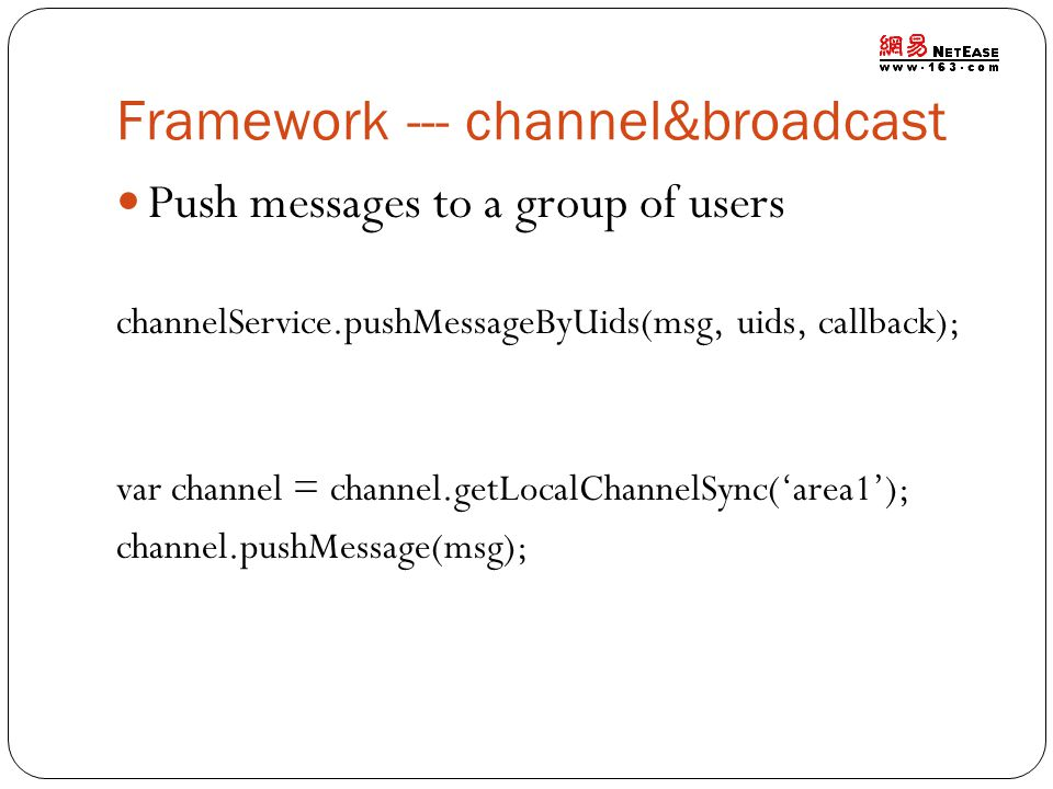 Framework --- channel&broadcast Push messages to a group of users channelService.pushMessageByUids(msg, uids, callback); var channel = channel.getLoca