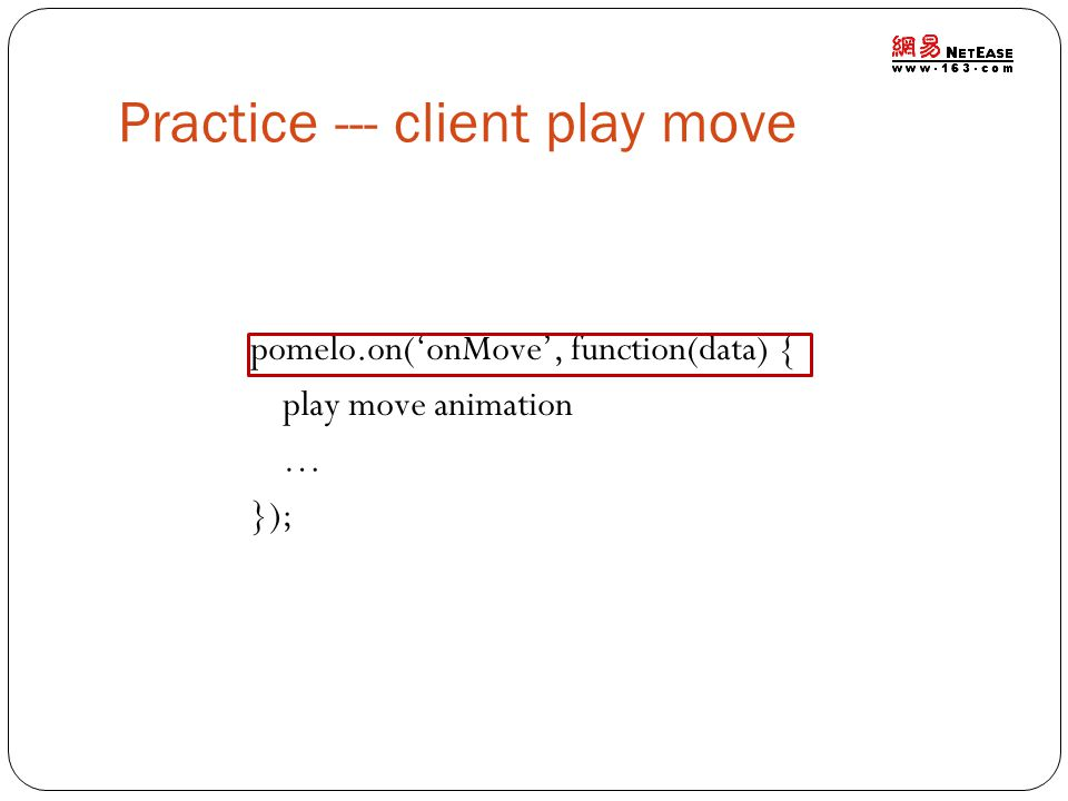 Practice --- client play move pomelo.on(onMove, function(data) { play move animation … });