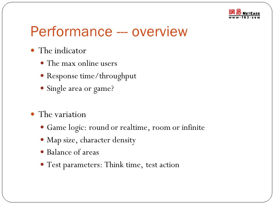 Performance --- overview The indicator The max online users Response time/throughput Single area or game? The variation Game logic: round or realtime,