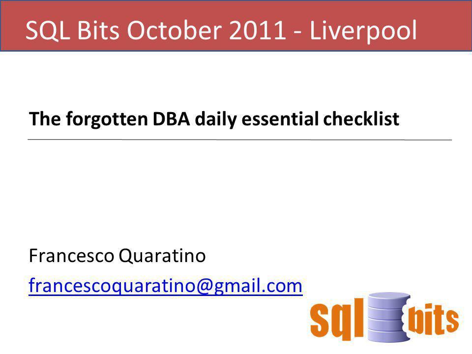 SQL Bits October 2011 - Liverpool The forgotten DBA daily essential checklist Francesco Quaratino francescoquaratino@gmail.com