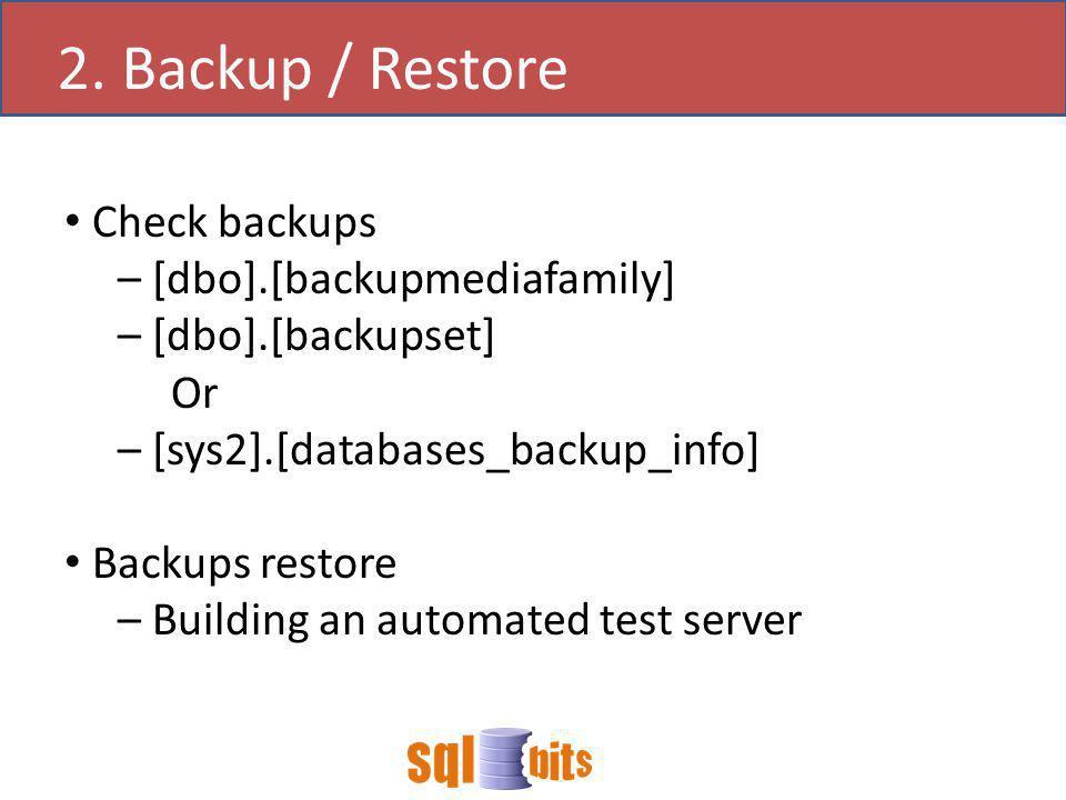 Check backups – [dbo].[backupmediafamily] – [dbo].[backupset] Or – [sys2].[databases_backup_info] Backups restore – Building an automated test server