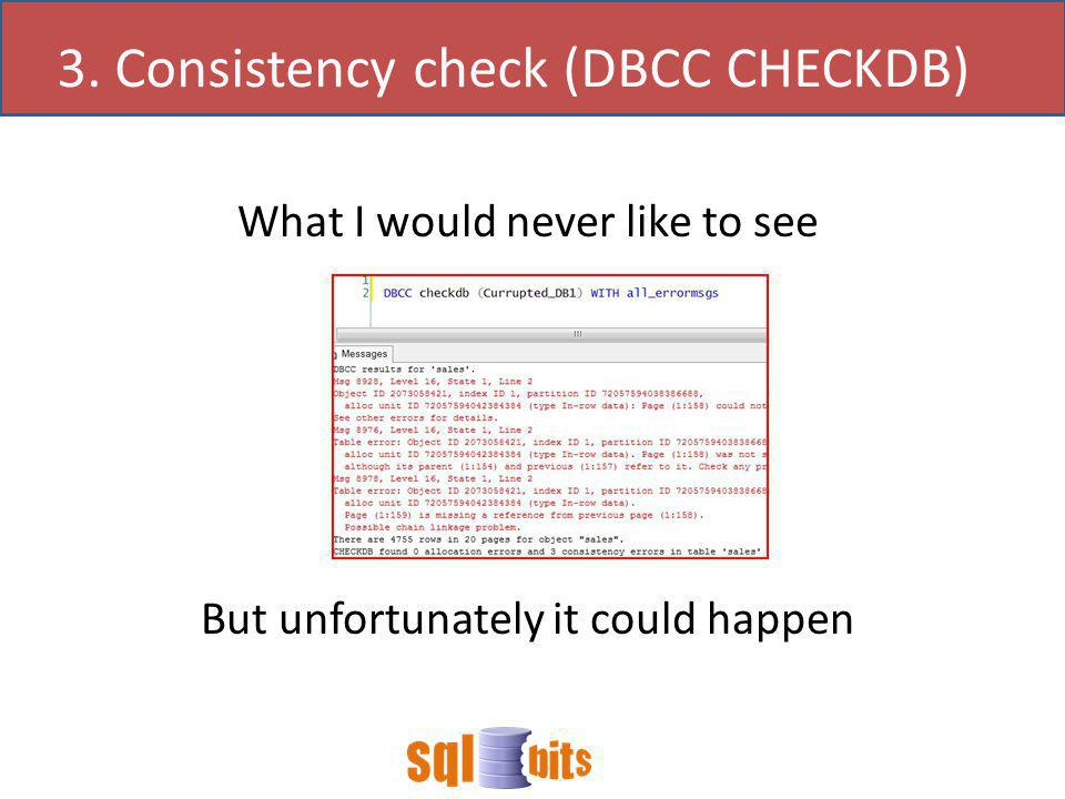 What I would never like to see But unfortunately it could happen 3. Consistency check (DBCC CHECKDB)