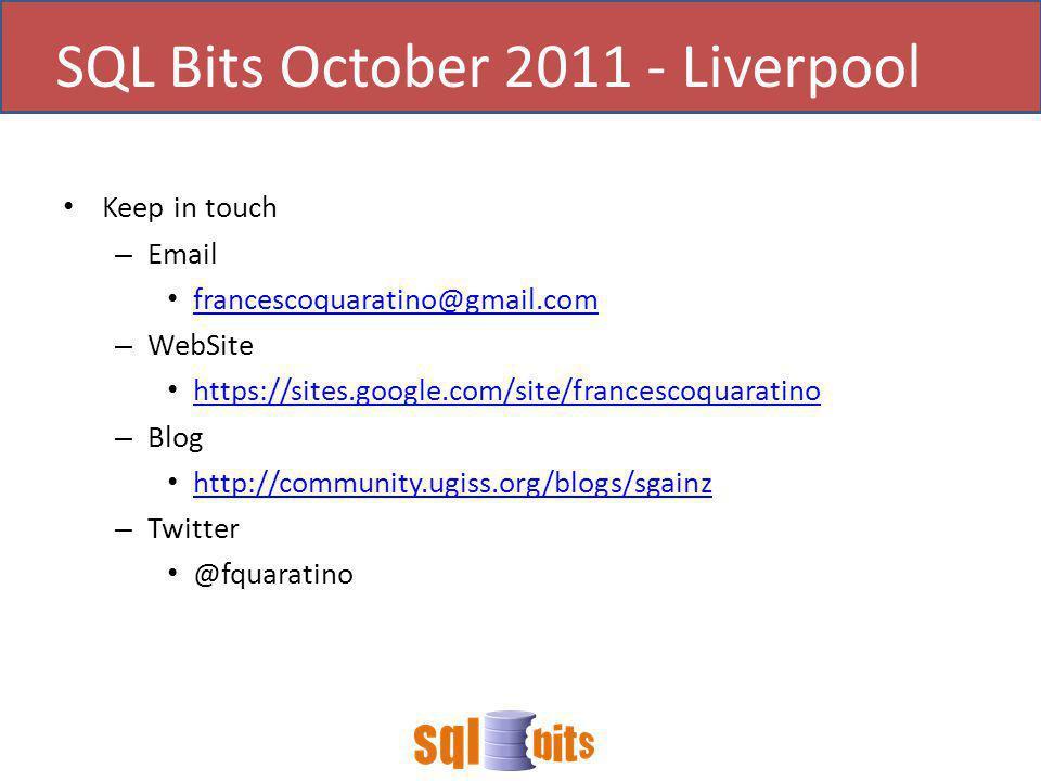 Keep in touch – Email francescoquaratino@gmail.com – WebSite https://sites.google.com/site/francescoquaratino – Blog http://community.ugiss.org/blogs/sgainz – Twitter @fquaratino SQL Bits October 2011 - Liverpool