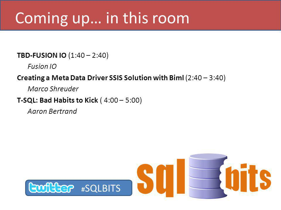 TBD-FUSION IO (1:40 – 2:40) Fusion IO Creating a Meta Data Driver SSIS Solution with Biml (2:40 – 3:40) Marco Shreuder T-SQL: Bad Habits to Kick ( 4:00 – 5:00) Aaron Bertrand Coming up… in this room # SQLBITS