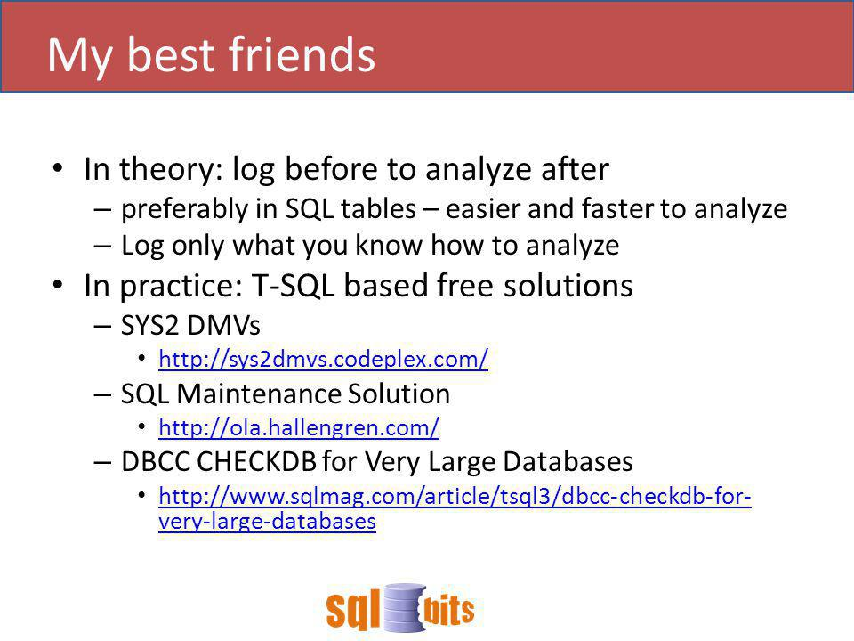 In theory: log before to analyze after – preferably in SQL tables – easier and faster to analyze – Log only what you know how to analyze In practice: T-SQL based free solutions – SYS2 DMVs http://sys2dmvs.codeplex.com/ – SQL Maintenance Solution http://ola.hallengren.com/ – DBCC CHECKDB for Very Large Databases http://www.sqlmag.com/article/tsql3/dbcc-checkdb-for- very-large-databases http://www.sqlmag.com/article/tsql3/dbcc-checkdb-for- very-large-databases My best friends