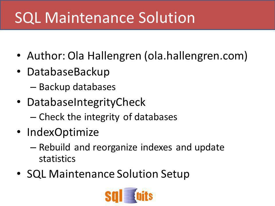 Author: Ola Hallengren (ola.hallengren.com) DatabaseBackup – Backup databases DatabaseIntegrityCheck – Check the integrity of databases IndexOptimize – Rebuild and reorganize indexes and update statistics SQL Maintenance Solution Setup SQL Maintenance Solution