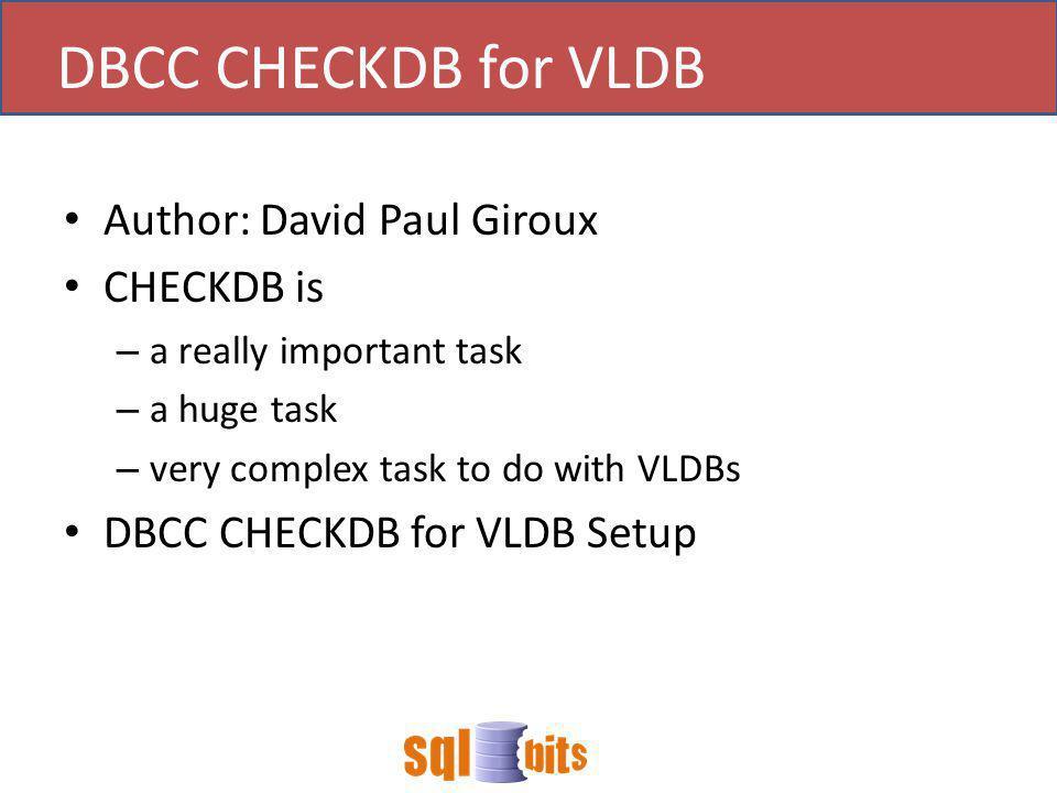 DBCC CHECKDB for VLDB Author: David Paul Giroux CHECKDB is – a really important task – a huge task – very complex task to do with VLDBs DBCC CHECKDB for VLDB Setup