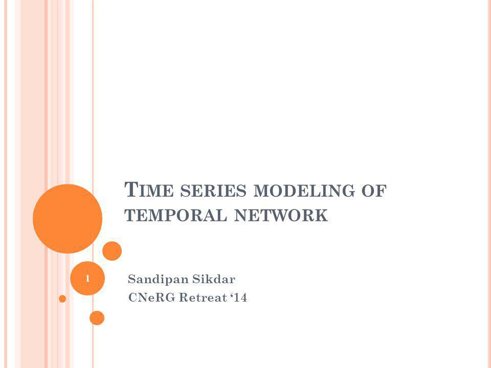 T IME SERIES MODELING OF TEMPORAL NETWORK Sandipan Sikdar CNeRG Retreat 14 1