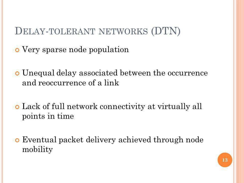 D ELAY - TOLERANT NETWORKS (DTN) Very sparse node population Unequal delay associated between the occurrence and reoccurrence of a link Lack of full network connectivity at virtually all points in time Eventual packet delivery achieved through node mobility 13
