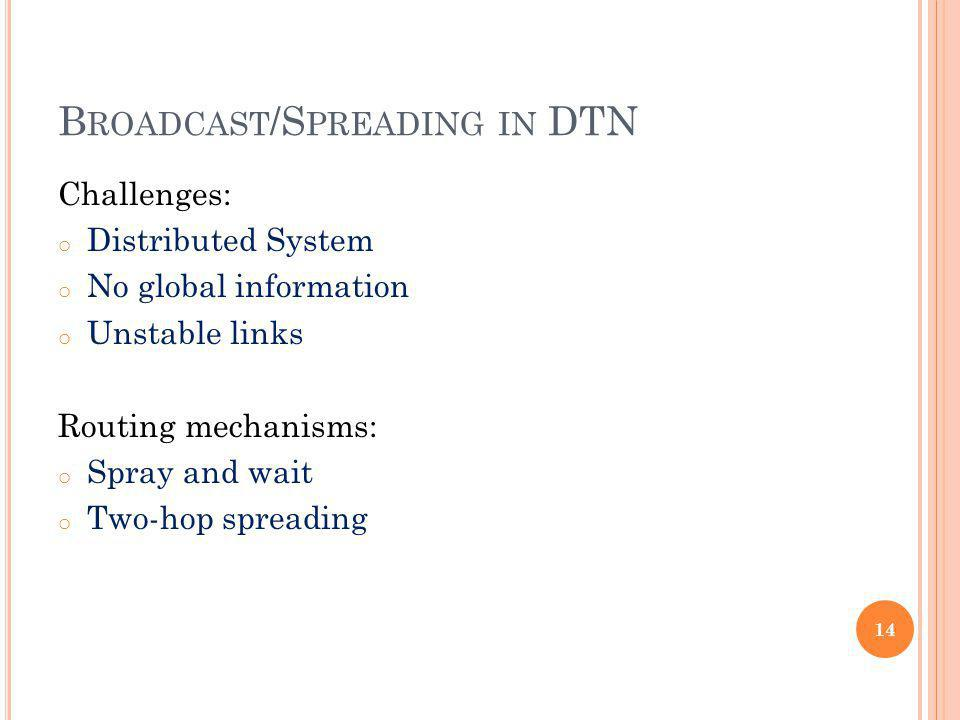 B ROADCAST /S PREADING IN DTN Challenges: o Distributed System o No global information o Unstable links Routing mechanisms: o Spray and wait o Two-hop spreading 14