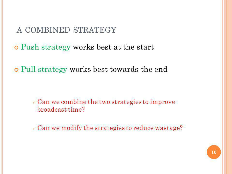 A COMBINED STRATEGY Push strategy works best at the start Pull strategy works best towards the end Can we combine the two strategies to improve broadc