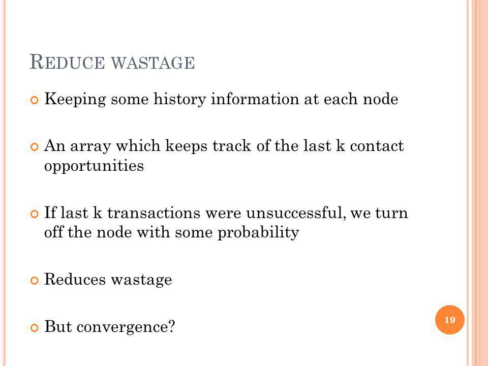R EDUCE WASTAGE Keeping some history information at each node An array which keeps track of the last k contact opportunities If last k transactions we