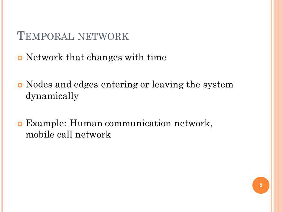 T EMPORAL NETWORK Network that changes with time Nodes and edges entering or leaving the system dynamically Example: Human communication network, mobi