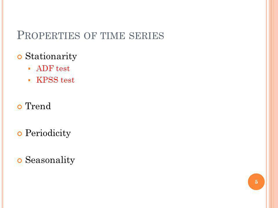 P ROPERTIES OF TIME SERIES Stationarity ADF test KPSS test Trend Periodicity Seasonality 5