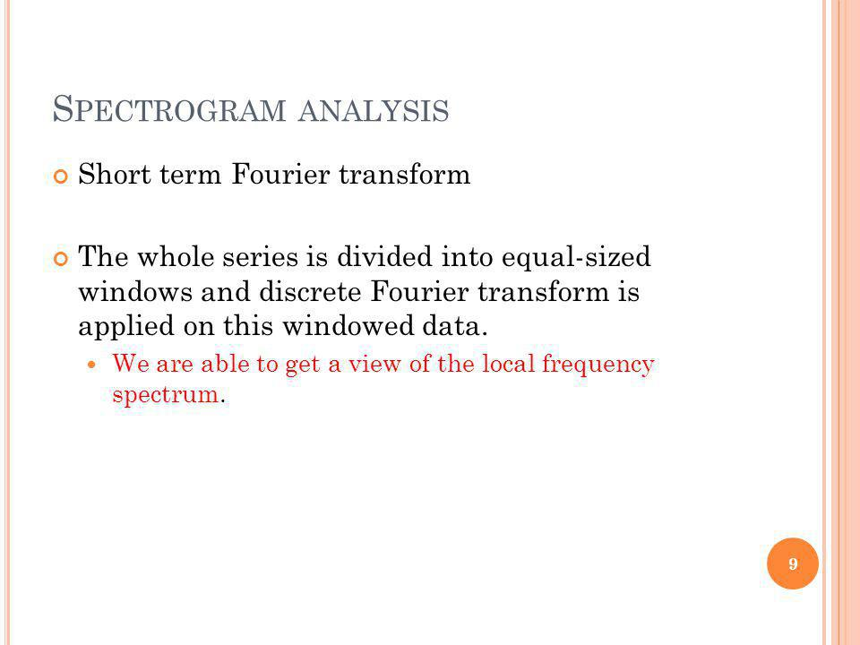 S PECTROGRAM ANALYSIS Short term Fourier transform The whole series is divided into equal-sized windows and discrete Fourier transform is applied on t