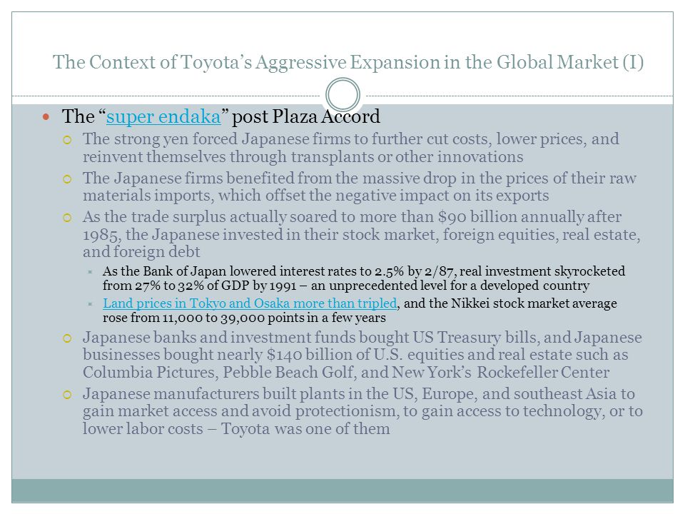 The Context of Toyotas Aggressive Expansion in the Global Market (I) The super endaka post Plaza Accordsuper endaka The strong yen forced Japanese firms to further cut costs, lower prices, and reinvent themselves through transplants or other innovations The Japanese firms benefited from the massive drop in the prices of their raw materials imports, which offset the negative impact on its exports As the trade surplus actually soared to more than $90 billion annually after 1985, the Japanese invested in their stock market, foreign equities, real estate, and foreign debt As the Bank of Japan lowered interest rates to 2.5% by 2/87, real investment skyrocketed from 27% to 32% of GDP by 1991 – an unprecedented level for a developed country Land prices in Tokyo and Osaka more than tripled, and the Nikkei stock market average rose from 11,000 to 39,000 points in a few years Land prices in Tokyo and Osaka more than tripled Japanese banks and investment funds bought US Treasury bills, and Japanese businesses bought nearly $140 billion of U.S.