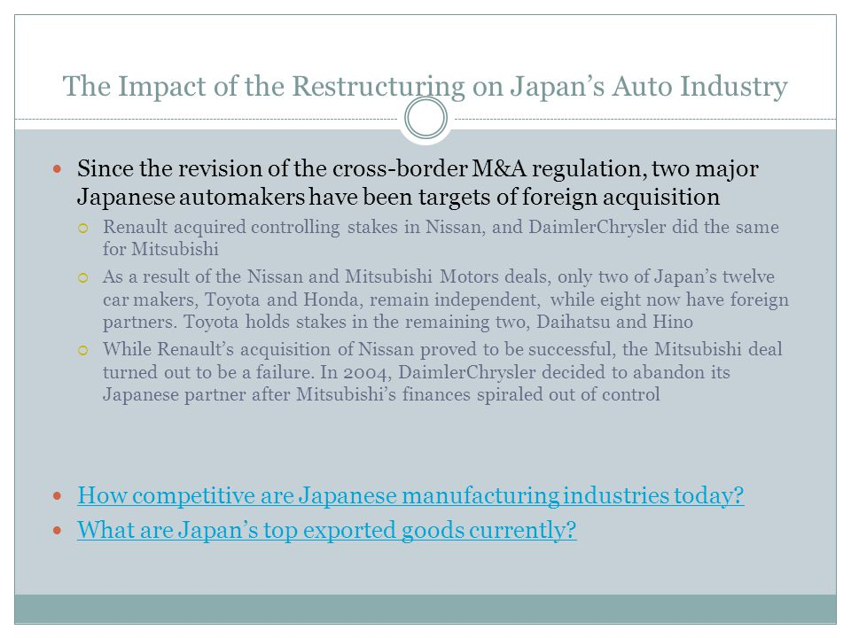 The Impact of the Restructuring on Japans Auto Industry Since the revision of the cross-border M&A regulation, two major Japanese automakers have been targets of foreign acquisition Renault acquired controlling stakes in Nissan, and DaimlerChrysler did the same for Mitsubishi As a result of the Nissan and Mitsubishi Motors deals, only two of Japans twelve car makers, Toyota and Honda, remain independent, while eight now have foreign partners.