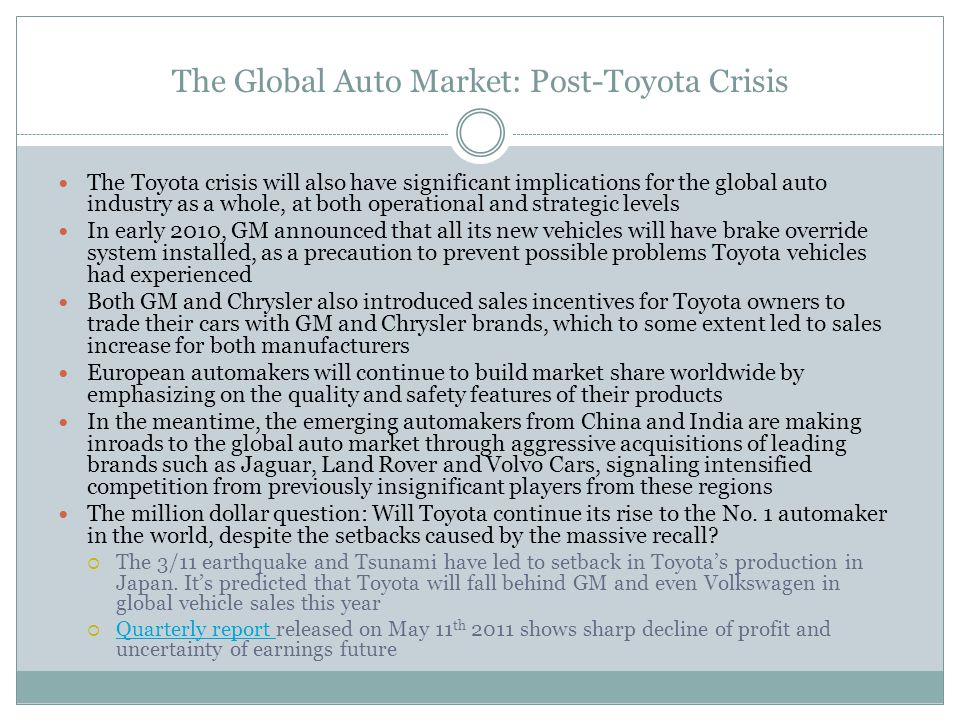 The Global Auto Market: Post-Toyota Crisis The Toyota crisis will also have significant implications for the global auto industry as a whole, at both operational and strategic levels In early 2010, GM announced that all its new vehicles will have brake override system installed, as a precaution to prevent possible problems Toyota vehicles had experienced Both GM and Chrysler also introduced sales incentives for Toyota owners to trade their cars with GM and Chrysler brands, which to some extent led to sales increase for both manufacturers European automakers will continue to build market share worldwide by emphasizing on the quality and safety features of their products In the meantime, the emerging automakers from China and India are making inroads to the global auto market through aggressive acquisitions of leading brands such as Jaguar, Land Rover and Volvo Cars, signaling intensified competition from previously insignificant players from these regions The million dollar question: Will Toyota continue its rise to the No.