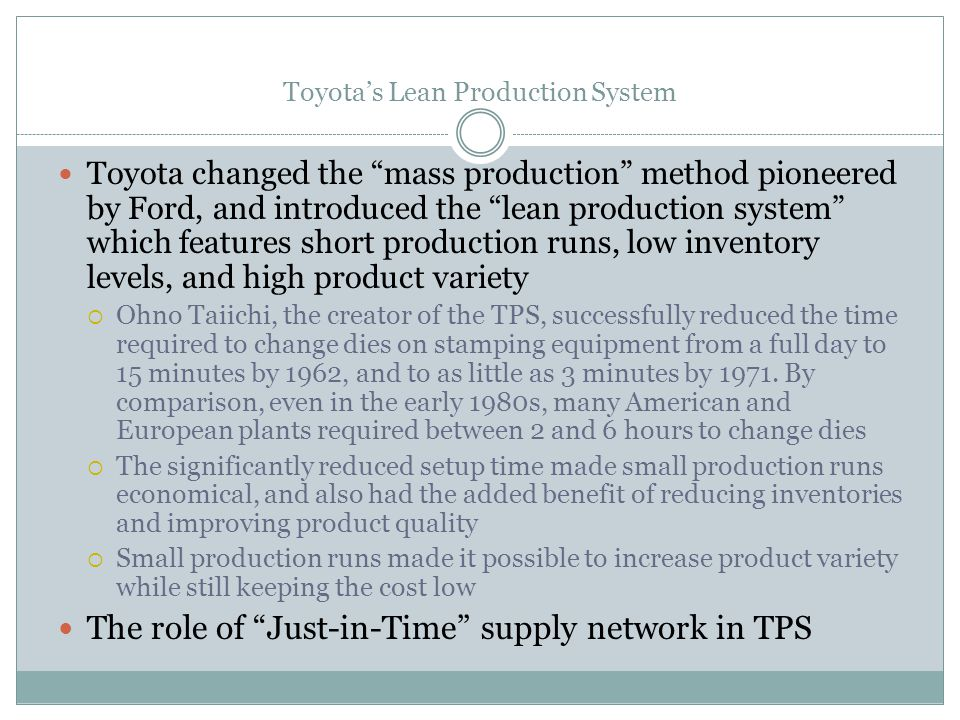 Toyotas Lean Production System Toyota changed the mass production method pioneered by Ford, and introduced the lean production system which features s