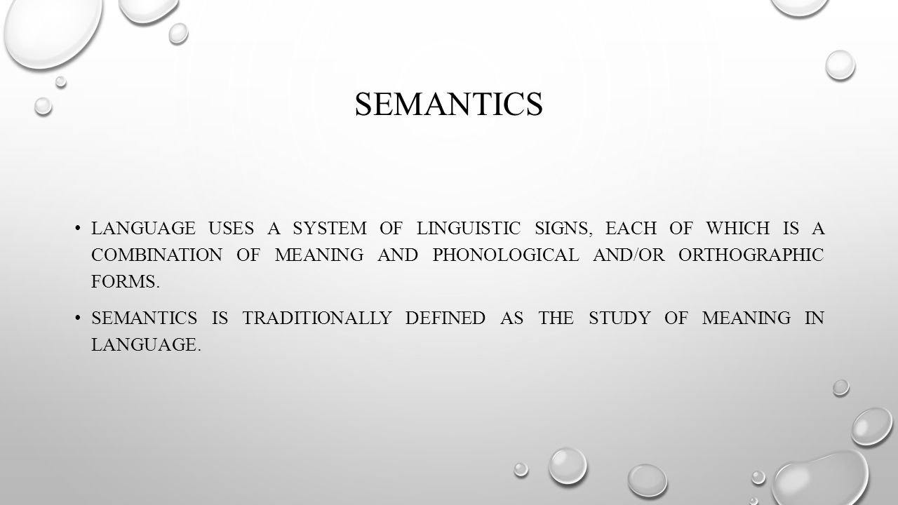 SEMANTICS LANGUAGE USES A SYSTEM OF LINGUISTIC SIGNS, EACH OF WHICH IS A COMBINATION OF MEANING AND PHONOLOGICAL AND/OR ORTHOGRAPHIC FORMS.