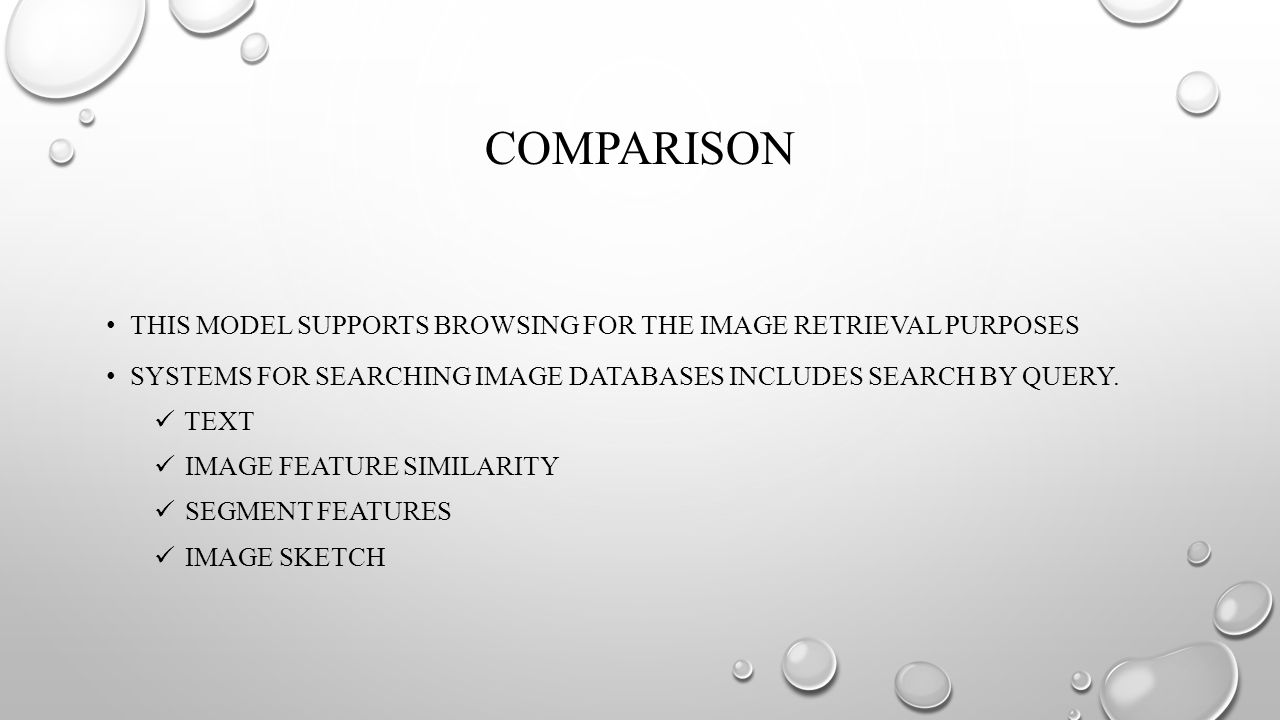 COMPARISON THIS MODEL SUPPORTS BROWSING FOR THE IMAGE RETRIEVAL PURPOSES SYSTEMS FOR SEARCHING IMAGE DATABASES INCLUDES SEARCH BY QUERY.