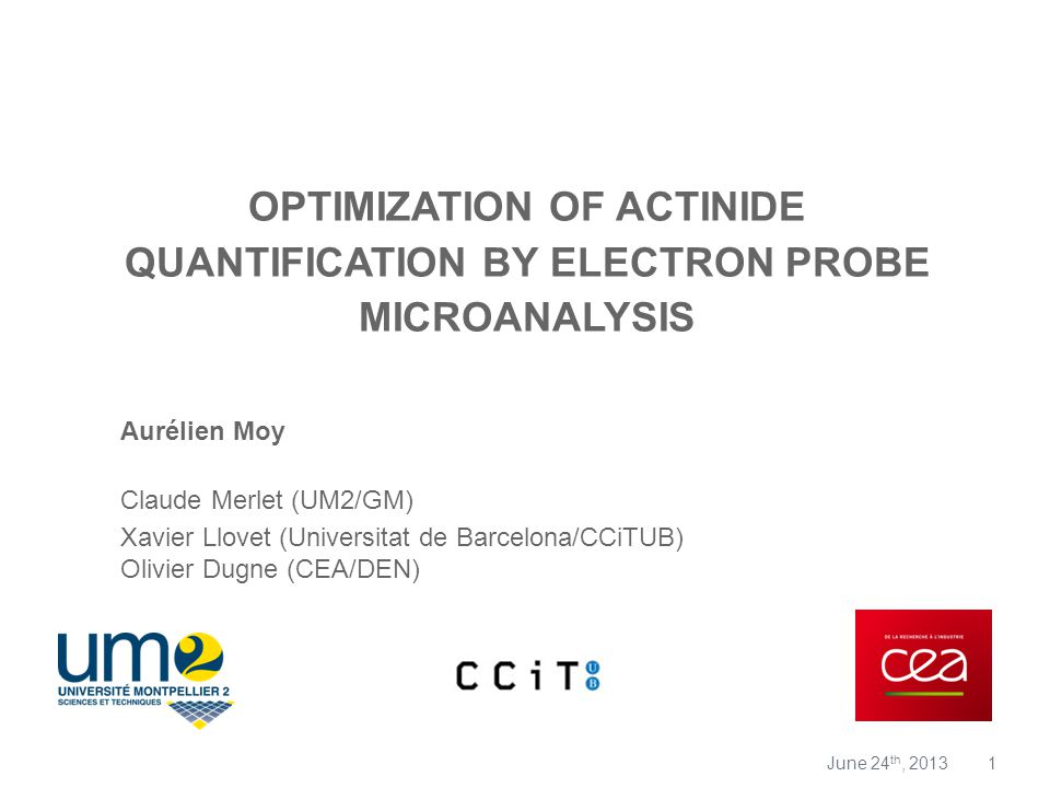 1 OPTIMIZATION OF ACTINIDE QUANTIFICATION BY ELECTRON PROBE MICROANALYSIS Aurélien Moy Claude Merlet (UM2/GM) Xavier Llovet (Universitat de Barcelona/