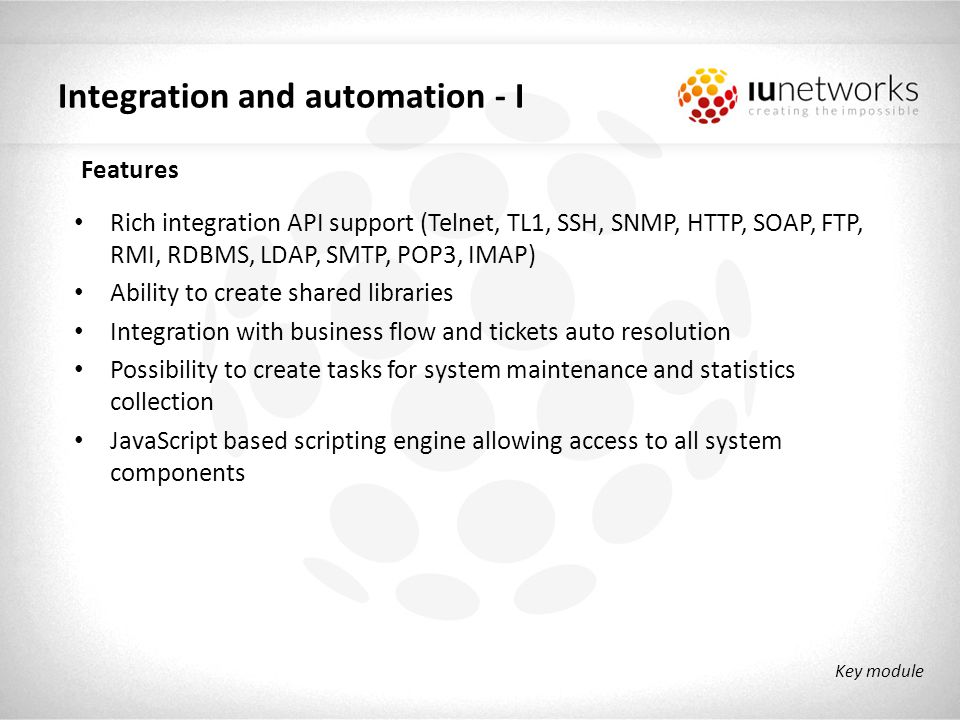 Integration and automation - II Telnet ONT configuration STB rebooting SSH DHCP lease analysis RDBMS BRAS RADIUS provisioning SOAP Ericsson CAI3G provisioning – IAP, MMTEL FTP EPG publisher Wi-Fi ONT configuration HTTP Wi-Fi ONT configuration EPG crawling SMTP Mass mailing & notifications RMI Ticket auto-resolution Key module Live proven