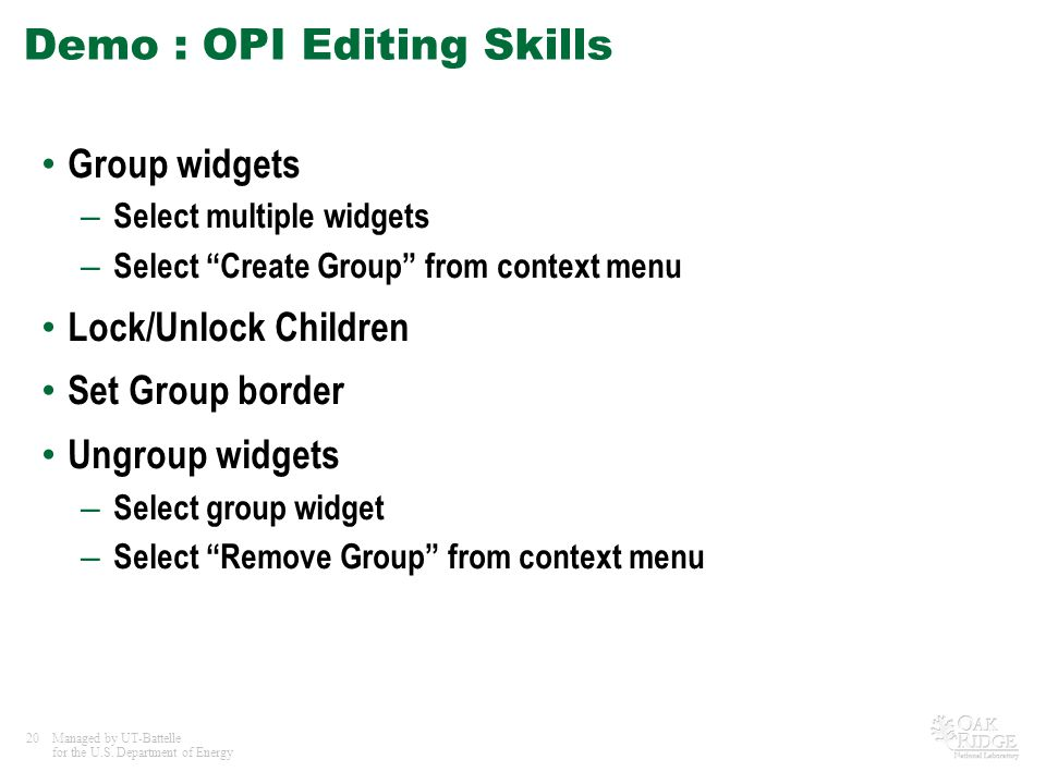 20Managed by UT-Battelle for the U.S. Department of Energy Demo : OPI Editing Skills Group widgets – Select multiple widgets – Select Create Group fro
