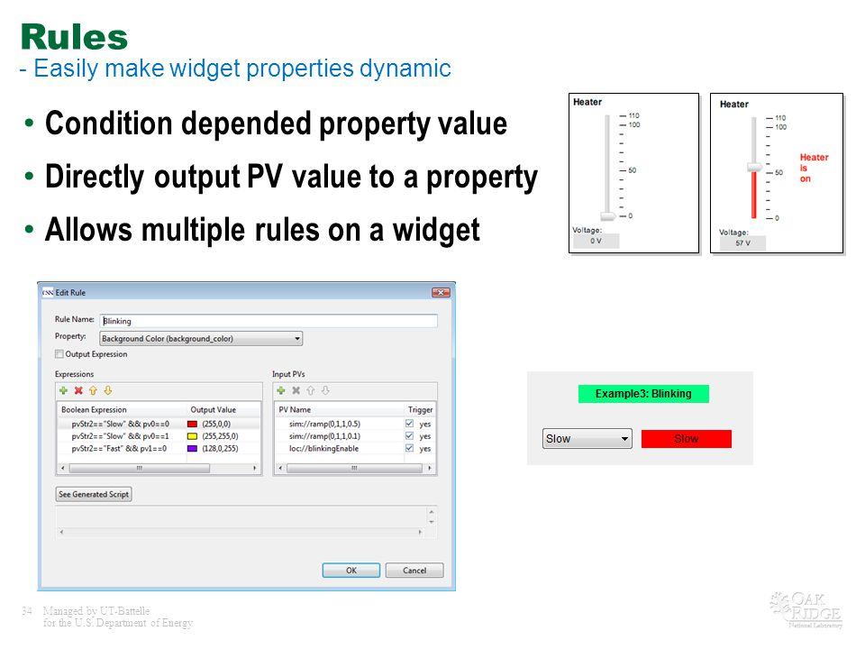 34Managed by UT-Battelle for the U.S. Department of Energy Rules - Easily make widget properties dynamic Condition depended property value Directly ou