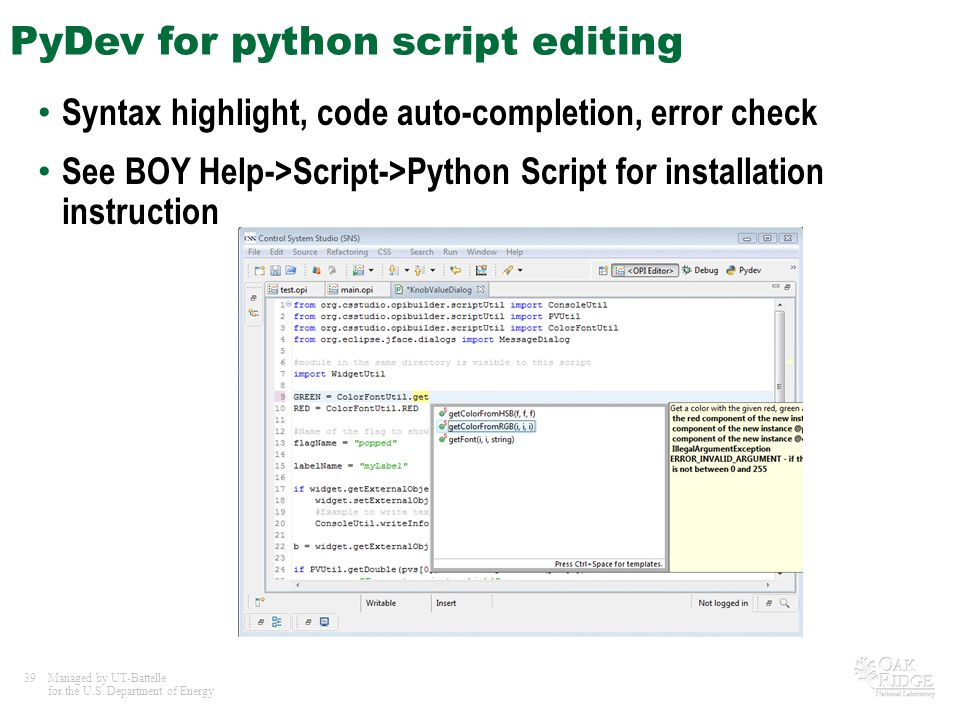 39Managed by UT-Battelle for the U.S. Department of Energy PyDev for python script editing Syntax highlight, code auto-completion, error check See BOY
