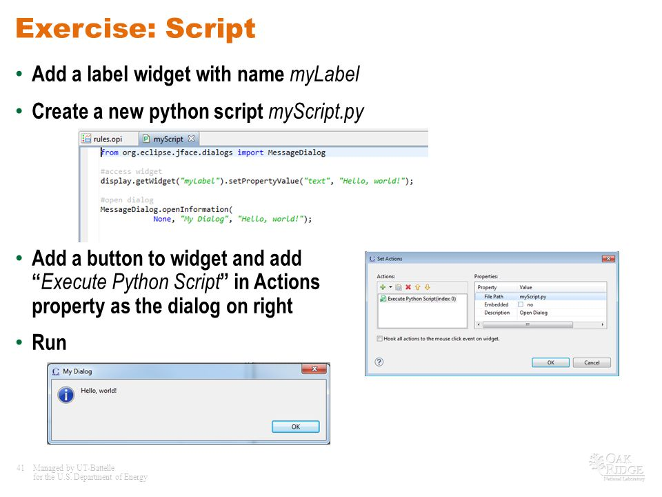 41Managed by UT-Battelle for the U.S. Department of Energy Exercise: Script Add a label widget with name myLabel Create a new python script myScript.p