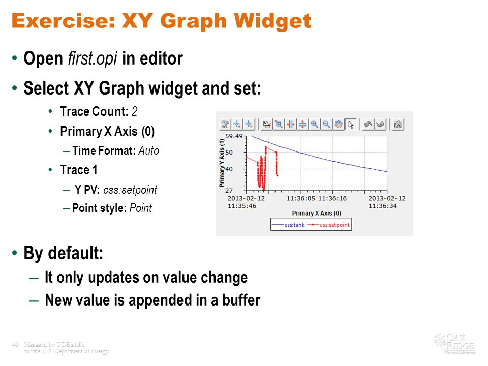 46Managed by UT-Battelle for the U.S. Department of Energy Exercise: XY Graph Widget Open first.opi in editor Select XY Graph widget and set: Trace Co