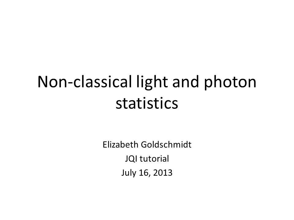 Non-classical light and photon statistics Elizabeth Goldschmidt JQI tutorial July 16, 2013