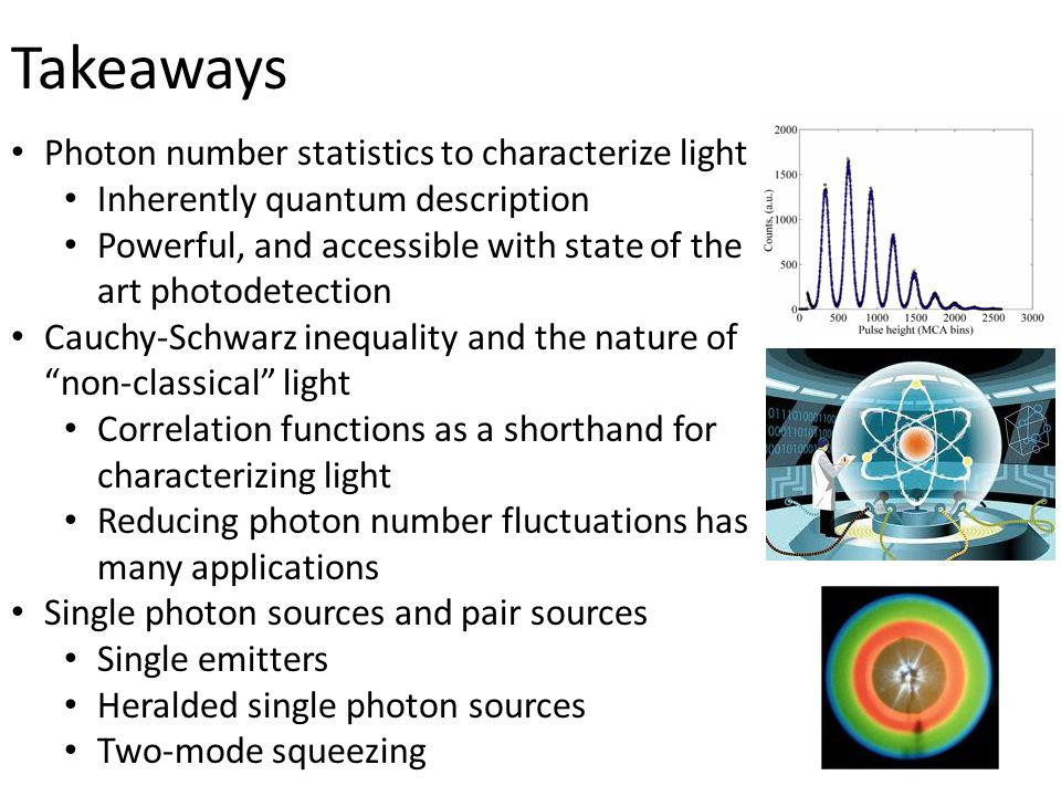 Takeaways Photon number statistics to characterize light Inherently quantum description Powerful, and accessible with state of the art photodetection