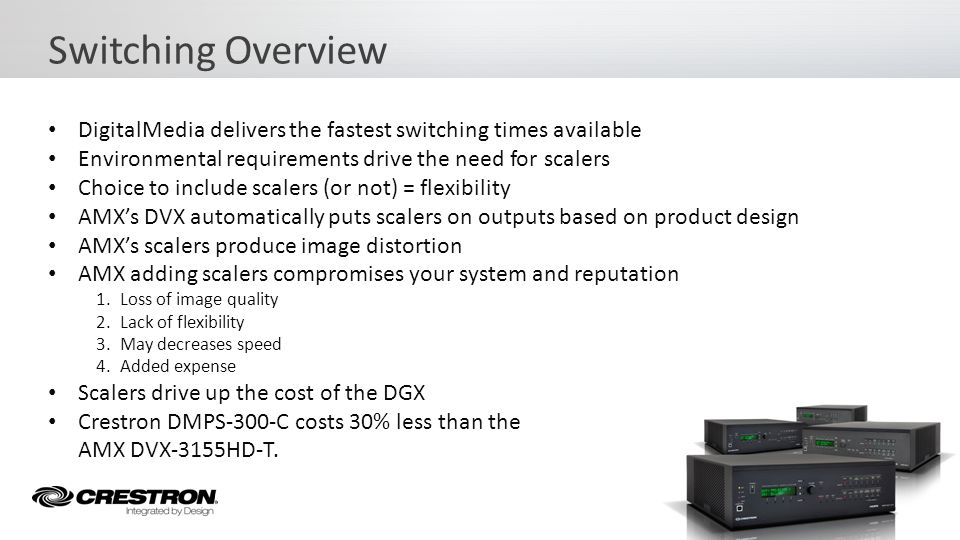DigitalMedia delivers the fastest switching times available Without the use of scalers Perfect image 100% of the time Fastest lock times with new auto-locking technology Creates the fastest, clearest and most dependable switch Switching Overview – Deep Dive