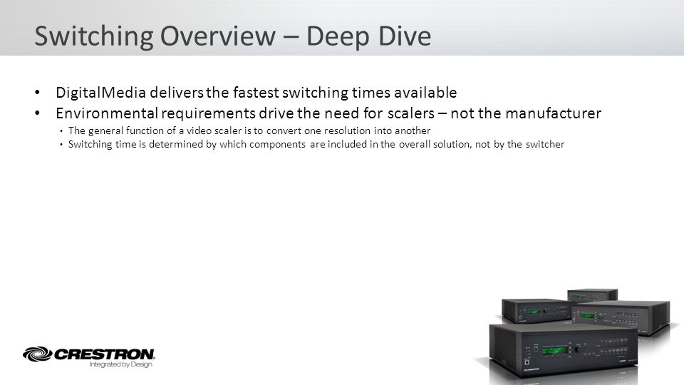 DigitalMedia delivers the fastest switching times available Environmental requirements drive the need for scalers – not the manufacturer The option to pick and choose whether or not to use a scaler offers tremendous flexibility Flexibility in Design Switching Overview – Deep Dive