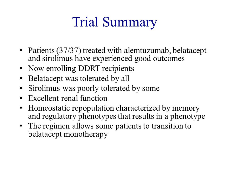 Trial Summary Patients (37/37) treated with alemtuzumab, belatacept and sirolimus have experienced good outcomes Now enrolling DDRT recipients Belatac