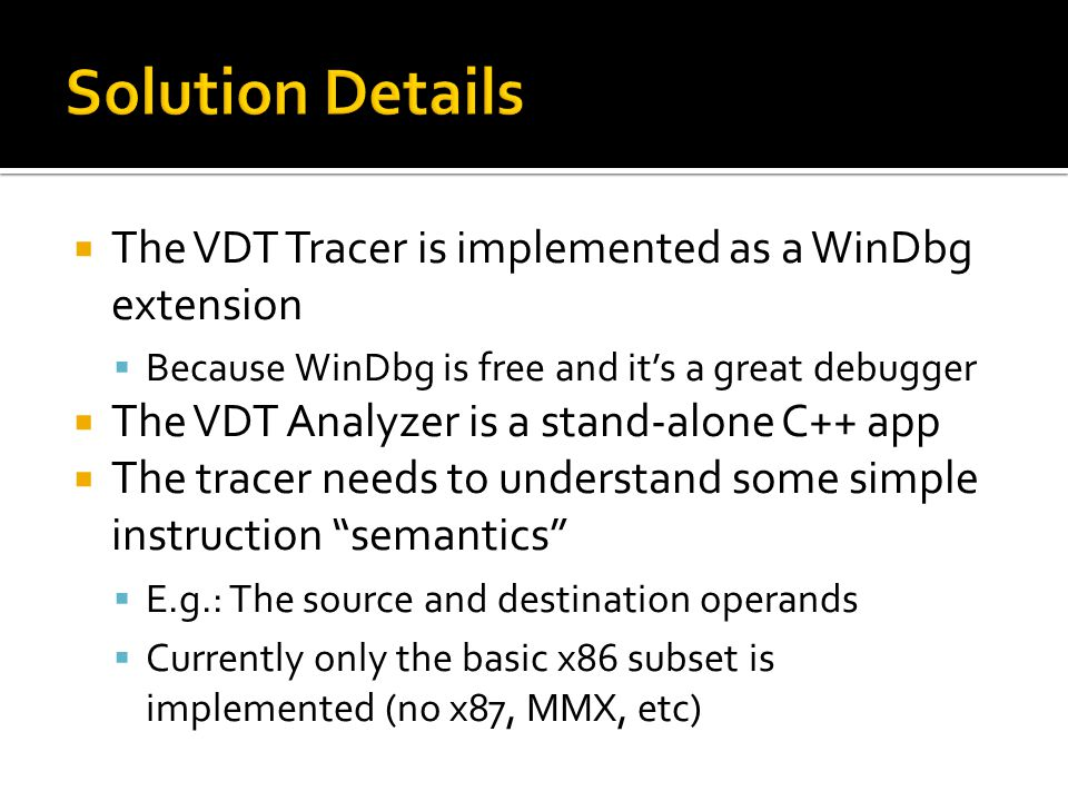 The VDT Tracer is implemented as a WinDbg extension Because WinDbg is free and its a great debugger The VDT Analyzer is a stand-alone C++ app The tracer needs to understand some simple instruction semantics E.g.: The source and destination operands Currently only the basic x86 subset is implemented (no x87, MMX, etc)